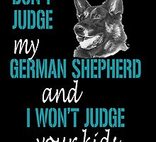 DONT JUDGE MY GERMAN SHEPHERD AND I WONT JUDGE YOUR KIDS by imgarry