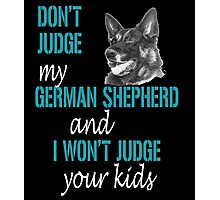 DONT JUDGE MY GERMAN SHEPHERD AND I WONT JUDGE YOUR KIDS Photographic Print