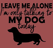 leave me alone i'm only talking to my dog today by imgarry