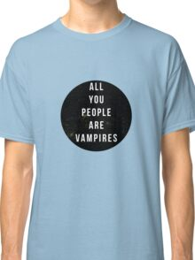 perhaps vampires is a bit strong, but... Classic T-Shirt