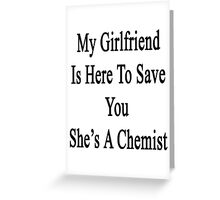 My Girlfriend Is Here To Save You She's A Chemist  Greeting Card
