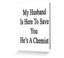 My Husband Is Here To Save You He's A Chemist  Greeting Card