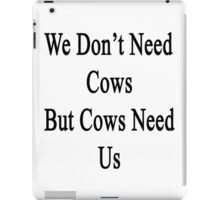 We Don't Need Cows But Cows Need Us  iPad Case/Skin