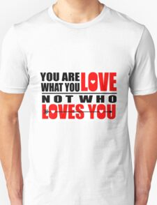 You Are What You Love Not Who Loves You Unisex T-Shirt