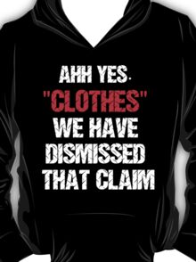 """""""Clothes"""" We have dismissed that claim T-Shirt"""