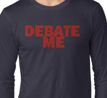 DEBATE ME by Tai's Tees Long Sleeve T-Shirt