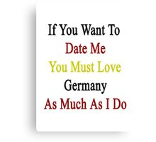 If You Want To Date Me You Must Love Germany As Much As I Do  Canvas Print