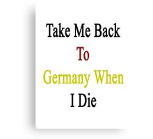 Take Me Back To Germany When I Die  Canvas Print