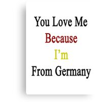 You Love Me Because I'm From Germany  Canvas Print