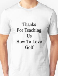 Thanks For Teaching Us How To Love Golf  Unisex T-Shirt