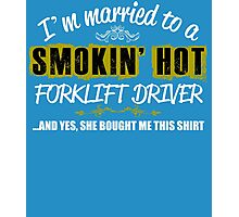 I'm Married To A Smokin' Hot FORKLIFT DRIVER ......And Yes, She Bought Me This Shirt Photographic Print