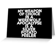 My weapon of choice in a Werewolf Apocalypse is a silver potato peeler Greeting Card