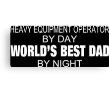 Heavy Equipment Operator By Day World's Best Dad By Night - Custom Tshirts & Accessories Canvas Print