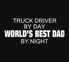 Truck Driver By Day World's Best Dad By Night - Custom Tshirts & Accessories T-Shirt