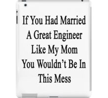 If You Had Married A Great Engineer Like My Mom You Wouldn't Be In This Mess  iPad Case/Skin