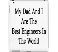 My Dad And I Are The Best Engineers In The World  iPad Case/Skin