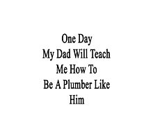 One Day My Dad Will Teach Me How To Be A Plumber Like Him  by supernova23