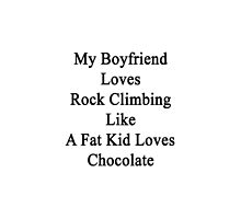 My Boyfriend Loves Rock Climbing Like A Fat Kid Loves Chocolate  by supernova23