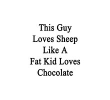 This Guy Loves Sheep Like A Fat Kid Loves Chocolate  by supernova23