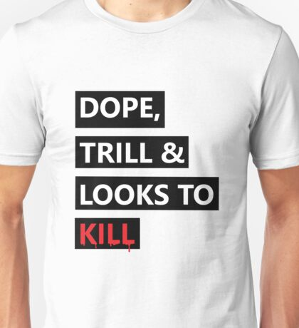 Dope, Trill & Looks To Kill! Unisex T-Shirt
