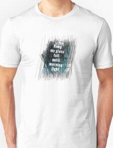 Keep my glass full until morning light .. II Unisex T-Shirt