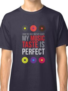 I may be ugly but at least my music taste is perfect! II Classic T-Shirt