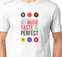 I may be ugly but at least my music taste is perfect! Unisex T-Shirt