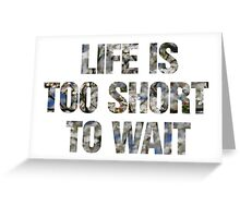 Life is too short to wait Greeting Card