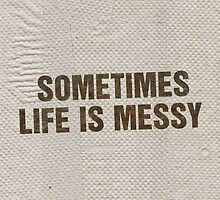 SOMETIMES LIFE IS MESSY by ak4e