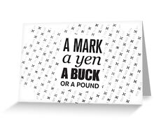 A mark, a yen, a buck, or a pound ... Greeting Card