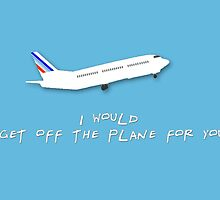 I would get off the plane for you - Friends by fashprints