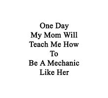 One Day My Mom Will Teach Me How To Be A Mechanic Like Her  by supernova23