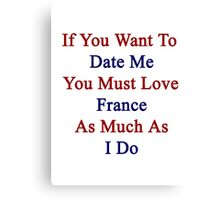 If You Want To Date Me You Must Love France As Much As I Do  Canvas Print