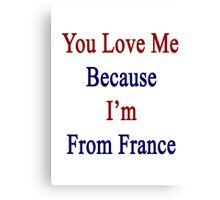 You Love Me Because I'm From France  Canvas Print