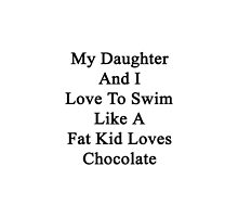 My Daughter And I Love To Swim Like A Fat Kid Loves Chocolate  by supernova23