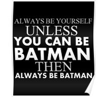 ALWAYS BE YOURSELF UNLESS YOU CAN BE BATMAN THEN ALWAYS BE BATMAN Poster