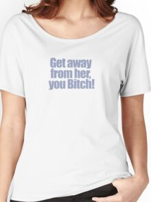 Aliens - Get away from her, you bitch! Women's Relaxed Fit T-Shirt