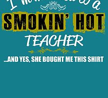 I'm Married To A Smokin' Hot TEACHER ......And Yes, She Bought Me This Shirt by birthdaytees