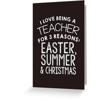 I LOVE BEING A TEACHER FOR 3 REASONS EASTER,SUMMER & CHRISTMAS Greeting Card
