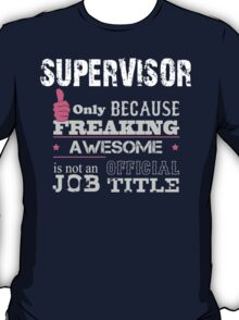Supervisor Only Because Freaking Awesome Is Not An Official Job Title - Tshirts & Accessories T-Shirt