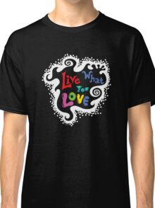 Live What You Love1 (col/wht font on blk) Classic T-Shirt