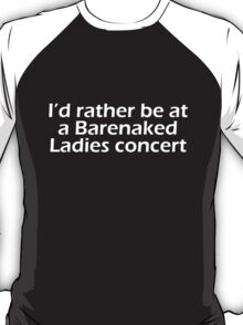 Barenaked Ladies - I'd rather be at a Barenaked Ladies concert - light text T-Shirt