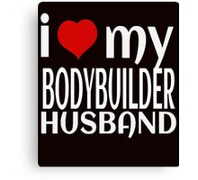 I LOVE MY BODYBUILDER HUSBAND Canvas Print