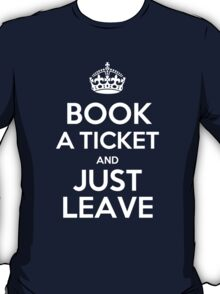 BOOK A TICKET AND JUST LEAVE T-Shirt