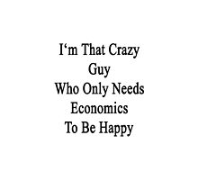 I'm That Crazy Guy Who Only Needs Economics To Be Happy  by supernova23