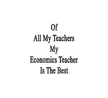 Of All My Teachers My Economics Teacher Is The Best  by supernova23