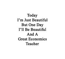 Today I'm Just Beautiful But One Day I'll Be Beautiful And A Great Economics Teacher  by supernova23