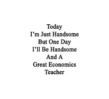 Today I'm Just Handsome But One Day I'll Be Handsome And A Great Economics Teacher  by supernova23
