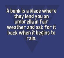 A bank is a place where they lend you an umbrella in fair weather and ask for it back when it begins to rain.   T-Shirt