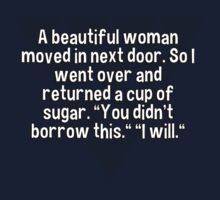 """A beautiful woman moved in next door. So I went over and returned a cup of sugar. """"You didn't borrow this."""" """"I will."""" T-Shirt"""